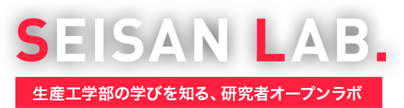 SEISAN LAB. 生産工学部の学びを知る、研究者オープンラボ